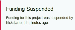 Text reads; Funding suspended. Funding for this project was suspended by Kickstarter 11 minutes ago.